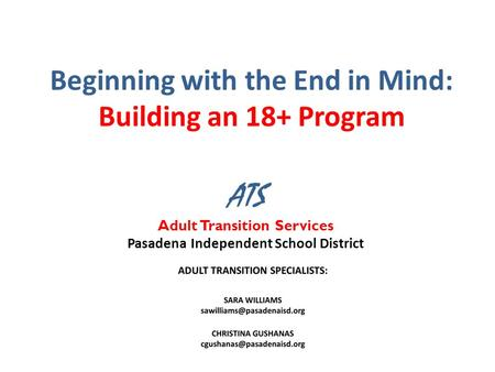 Beginning with the End in Mind: Building an 18+ Program ATS Adult Transition Services Pasadena Independent School District.