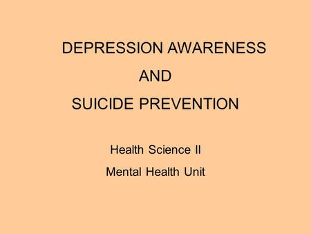 DEPRESSION AWARENESS AND SUICIDE PREVENTION Health Science II Mental Health Unit.