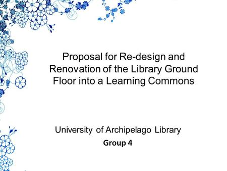 Proposal for Re-design and Renovation of the Library Ground Floor into a Learning Commons University of Archipelago Library Group 4.