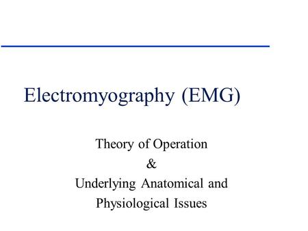 Electromyography (EMG) Theory of Operation & Underlying Anatomical and Physiological Issues.