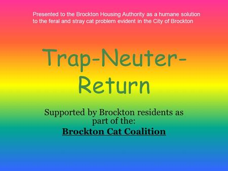 Trap-Neuter- Return Supported by Brockton residents as part of the: Brockton Cat Coalition Presented to the Brockton Housing Authority as a humane solution.