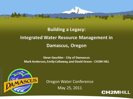 Building a Legacy: Integrated Water Resource Management in Damascus, Oregon Oregon Water Conference May 25, 2011 WBG052710054733PDX 349800.GS.01.02 60110.