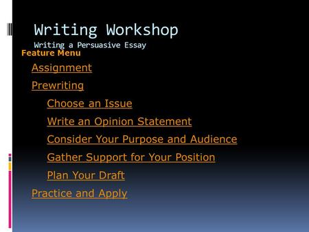 Writing Workshop Writing a Persuasive Essay Assignment Prewriting Choose an Issue Write an Opinion Statement Consider Your Purpose and Audience Gather.