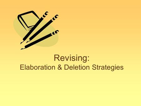 Revising: Elaboration & Deletion Strategies. Revising with Elaboration Elaboration means... –Tell the reader more By adding sentences with more explanation.