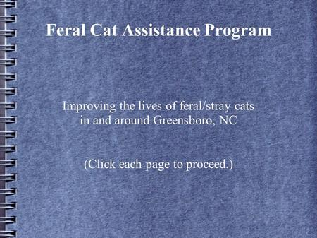 Feral Cat Assistance Program Improving the lives of feral/stray cats in and around Greensboro, NC (Click each page to proceed.)