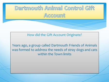 How did the Gift Account Originate? Years ago, a group called Dartmouth Friends of Animals was formed to address the needs of stray dogs and cats within.