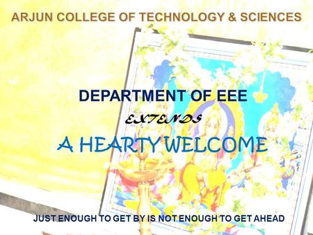 JUST ENOUGH TO GET BY IS NOT ENOUGH TO GET AHEAD DEPARTMENT OF EEE EXTENDS A HEARTY WELCOME.