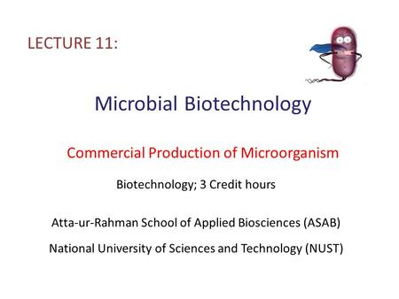 Microbial Biotechnology Commercial Production of Microorganism LECTURE 11: Biotechnology; 3 Credit hours Atta-ur-Rahman School of Applied Biosciences (ASAB)