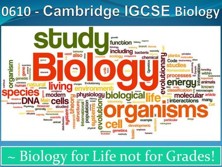 ~ Biology for Life not for Grades!. Why choose Cambridge IGCSE Biology? Cambridge IGCSE Biology is accepted by universities and employers as proof of.