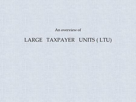 An overview of LARGE TAXPAYER UNITS ( LTU). Rationale behind LTU.  Simplified procedures.  International practice.  Single window facilitation.  To.