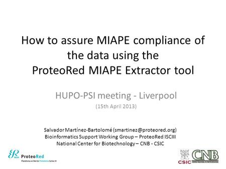 How to assure MIAPE compliance of the data using the ProteoRed MIAPE Extractor tool HUPO-PSI meeting - Liverpool (15th April 2013) Salvador Martínez-Bartolomé.