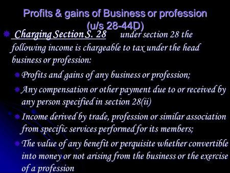 Profits & gains of Business or profession (u/s 28-44D)  Charging Section S. 28 under section 28 the following income is chargeable to tax under the head.