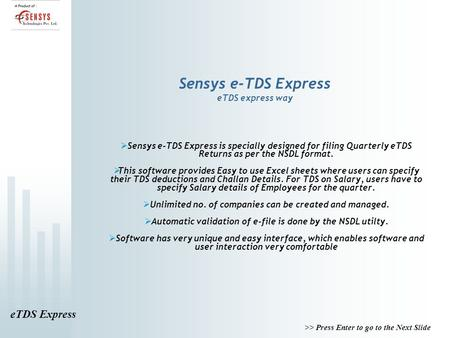 ETDS Express >> Press Enter to go to the Next Slide Sensys e-TDS Express eTDS express way  Sensys e-TDS Express is specially designed for filing Quarterly.