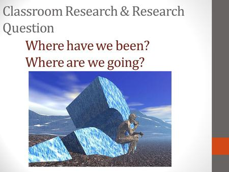 Classroom Research & Research Question Where have we been? Where are we going?