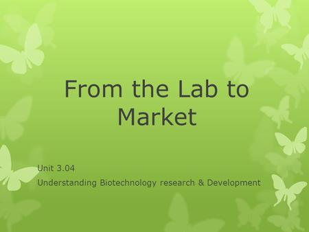 From the Lab to Market Unit 3.04 Understanding Biotechnology research & Development.
