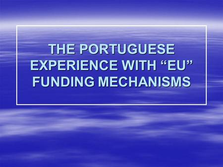 "THE PORTUGUESE EXPERIENCE WITH ""EU"" FUNDING MECHANISMS."