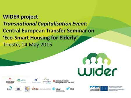 WIDER project Transnational Capitalisation Event: Central European Transfer Seminar on 'Eco-Smart Housing for Elderly' Trieste, 14 May 2015.