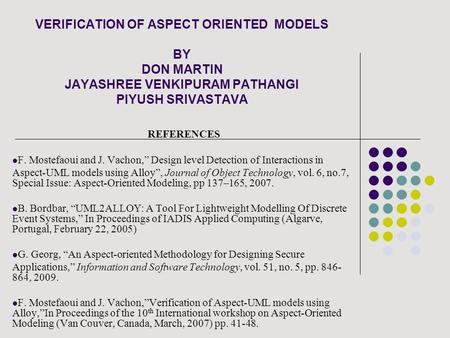 "VERIFICATION OF ASPECT ORIENTED MODELS BY DON MARTIN JAYASHREE VENKIPURAM PATHANGI PIYUSH SRIVASTAVA REFERENCES F. Mostefaoui and J. Vachon,"" Design level."