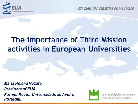 Maria Helena Nazaré President of EUA Former Rector Universidade de Aveiro, Portugal. The importance of Third Mission activities in European Universities.