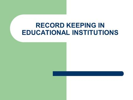 RECORD KEEPING IN EDUCATIONAL INSTITUTIONS. The Basics of Record Keeping A record is a written account of facts Record keeping is the art of storing information.