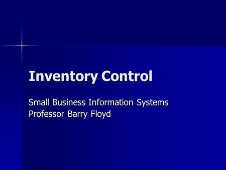 Inventory Control Small Business Information Systems Professor Barry Floyd.