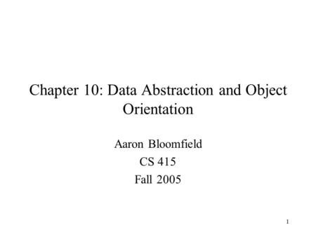 1 Chapter 10: Data Abstraction and Object Orientation Aaron Bloomfield CS 415 Fall 2005.