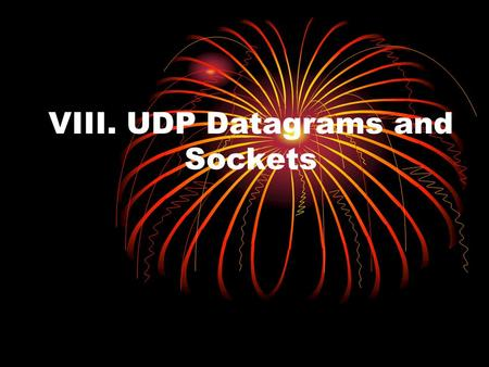 VIII. UDP Datagrams and Sockets. The User Datagram Protocol (UDP) is an alternative protocol for sending data over IP that is very quick, but not reliable: