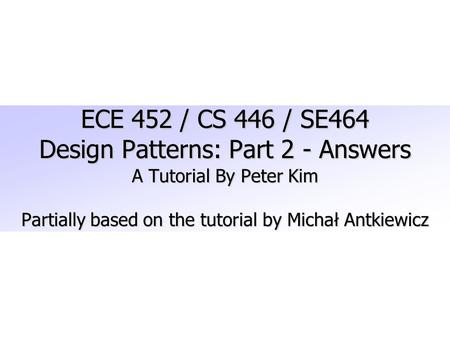 ECE 452 / CS 446 / SE464 Design Patterns: Part 2 - Answers A Tutorial By Peter Kim Partially based on the tutorial by Michał Antkiewicz.