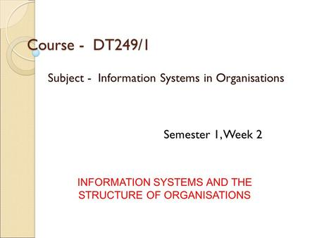 Course - DT249/1 Subject - Information Systems in Organisations INFORMATION SYSTEMS AND THE STRUCTURE OF ORGANISATIONS Semester 1, Week 2.