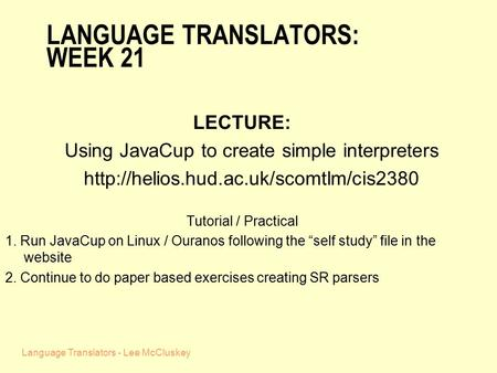 Language Translators - Lee McCluskey LANGUAGE TRANSLATORS: WEEK 21 LECTURE: Using JavaCup to create simple interpreters