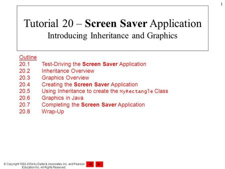 © Copyright 1992-2004 by Deitel & Associates, Inc. and Pearson Education Inc. All Rights Reserved. 1 Outline 20.1 Test-Driving the Screen Saver Application.