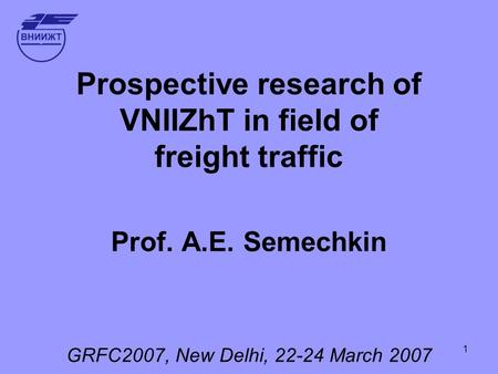 1 Prospective research of VNIIZhT in field of freight traffic Prof. А.Е. Semechkin GRFC2007, New Delhi, 22-24 March 2007.