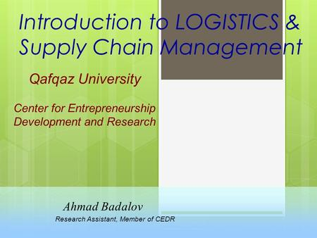 Introduction to LOGISTICS & Supply Chain Management Qafqaz University Center for Entrepreneurship Development and Research Ahmad Badalov Research Assistant,