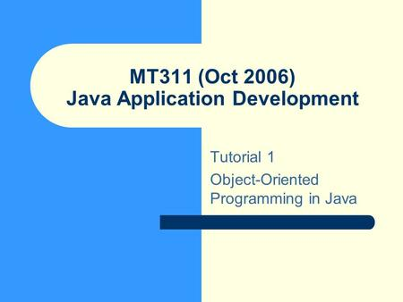 MT311 (Oct 2006) Java Application Development Tutorial 1 Object-Oriented Programming in Java.