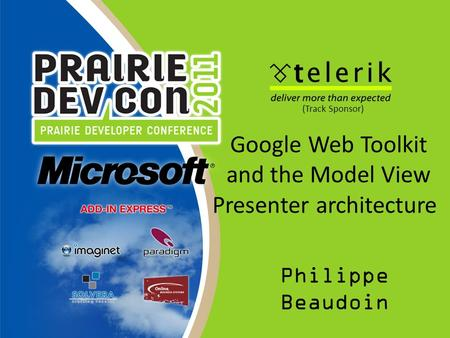 Google Web Toolkit and the Model View Presenter architecture Philippe Beaudoin (Track Sponsor)
