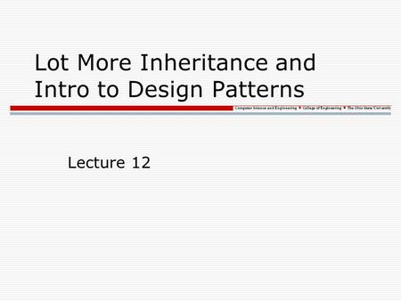 Computer Science and Engineering College of Engineering The Ohio State University Lot More Inheritance and Intro to Design Patterns Lecture 12.