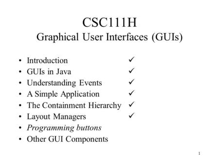 1 CSC111H Graphical User Interfaces (GUIs) Introduction GUIs in Java Understanding Events A Simple Application The Containment Hierarchy Layout Managers.