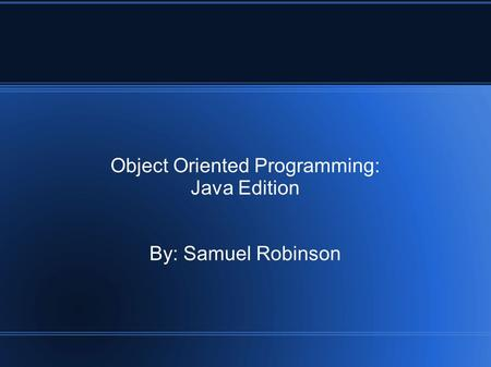 Object Oriented Programming: Java Edition By: Samuel Robinson.