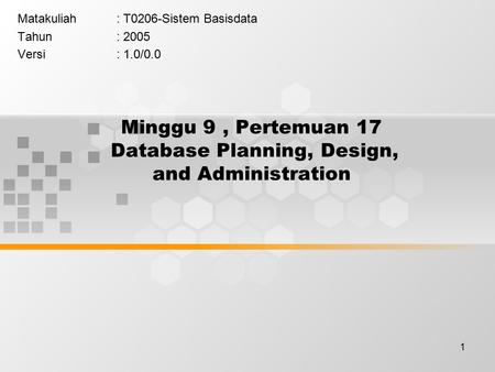 1 Minggu 9, Pertemuan 17 Database Planning, Design, and Administration Matakuliah: T0206-Sistem Basisdata Tahun: 2005 Versi: 1.0/0.0.