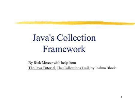 1 Java's Collection Framework By Rick Mercer with help from The Java Tutorial, The Collections Trail, by Joshua BlockThe Collections Trail.