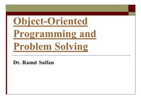 Object-Oriented Programming and Problem Solving Dr. Ramzi Saifan.