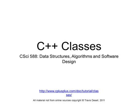 C++ Classes CSci 588: Data Structures, Algorithms and Software Design All material not from online sources copyright © Travis Desell, 2011
