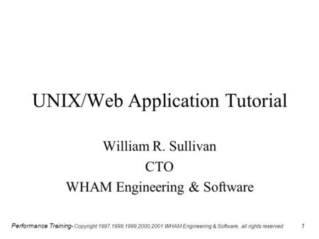 Performance Training- Copyright 1997,1998,1999,2000,2001 WHAM Engineering & Software, all rights reserved 1 UNIX/Web Application Tutorial William R. Sullivan.