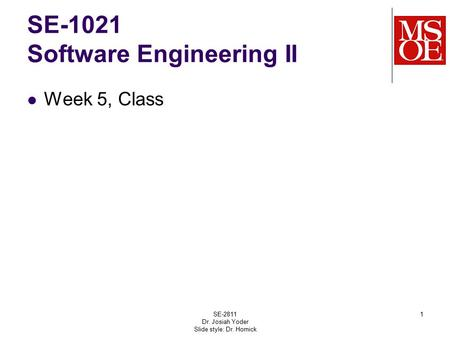 SE-1021 Software Engineering II Week 5, Class SE-2811 Dr. Josiah Yoder Slide style: Dr. Hornick 1.