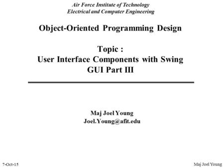 7-Oct-15 Air Force Institute of Technology Electrical and Computer Engineering Object-Oriented Programming Design Topic : User Interface Components with.