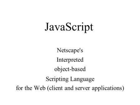 JavaScript Netscapes Interpreted object-based <strong>Scripting</strong> Language for the Web (client and server applications)