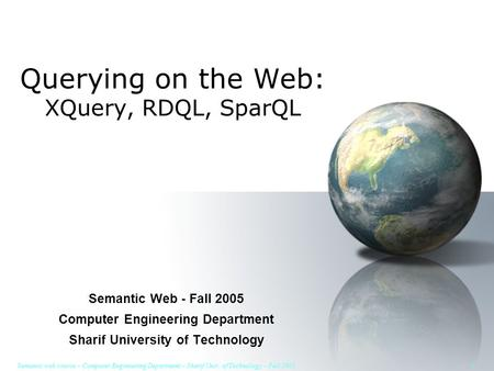 Semantic web course – Computer Engineering Department – Sharif Univ. of Technology – Fall 2005 1 Querying on the Web: XQuery, RDQL, SparQL Semantic Web.
