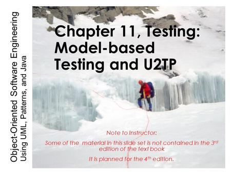 Using UML, Patterns, and Java Object-Oriented Software Engineering Chapter 11, Testing: Model-based Testing and U2TP Note to Instructor: Some of the material.