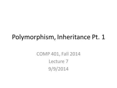 Polymorphism, Inheritance Pt. 1 COMP 401, Fall 2014 Lecture 7 9/9/2014.