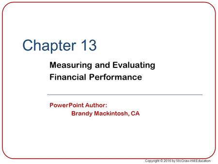 Copyright © 2016 by McGraw-Hill Education Chapter 13 Measuring and Evaluating Financial Performance PowerPoint Author: Brandy Mackintosh, CA.